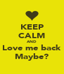 KEEP CALM AND Love me back Maybe? - Personalised Poster A4 size