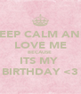 KEEP CALM AND LOVE ME BECAUSE  ITS MY  BIRTHDAY <3 - Personalised Poster A4 size