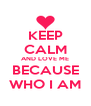 KEEP CALM AND LOVE ME BECAUSE WHO I AM - Personalised Poster A4 size
