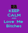 KEEP CALM AND Love  Me  Bitches - Personalised Poster A4 size