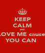 KEEP CALM and LOVE ME cause  YOU CAN  - Personalised Poster A4 size