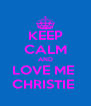 KEEP CALM AND LOVE ME  CHRISTIE  - Personalised Poster A4 size