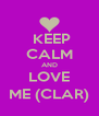 KEEP CALM AND LOVE ME (CLAR) - Personalised Poster A4 size