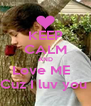 KEEP CALM AND Love ME   Cuz I luv you  - Personalised Poster A4 size