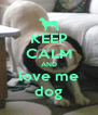 KEEP CALM AND love me dog - Personalised Poster A4 size