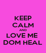 KEEP CALM AND LOVE ME  DOM HEAL - Personalised Poster A4 size