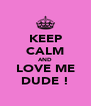 KEEP CALM AND LOVE ME DUDE ! - Personalised Poster A4 size