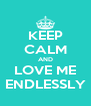 KEEP CALM AND LOVE ME ENDLESSLY - Personalised Poster A4 size
