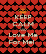 KEEP CALM AND Love Me For Me!  - Personalised Poster A4 size