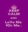 KEEP CALM AND LoVe Me  fOr Me.. - Personalised Poster A4 size