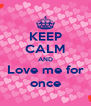 KEEP CALM AND Love me for once - Personalised Poster A4 size