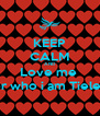 KEEP CALM AND Love me  For who i am Tieless - Personalised Poster A4 size