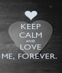 KEEP CALM AND LOVE ME, FOREVER.  - Personalised Poster A4 size