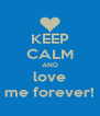 KEEP CALM AND love me forever! - Personalised Poster A4 size