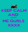 KEEP CALM AND  LOVE  ME GURLS  XXXX - Personalised Poster A4 size