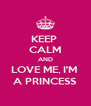KEEP  CALM AND LOVE ME, I'M  A PRINCESS - Personalised Poster A4 size