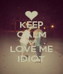KEEP CALM AND LOVE ME IDIOT - Personalised Poster A4 size