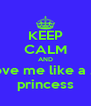 KEEP CALM AND love me like a .... princess - Personalised Poster A4 size