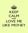 KEEP CALM AND LOVE ME LIKE MONEY - Personalised Poster A4 size