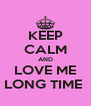 KEEP CALM AND LOVE ME LONG TIME  - Personalised Poster A4 size