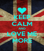 KEEP CALM AND LOVE ME MORE - Personalised Poster A4 size