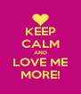 KEEP CALM AND LOVE ME MORE! - Personalised Poster A4 size