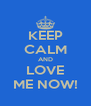 KEEP CALM AND LOVE ME NOW! - Personalised Poster A4 size