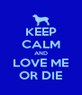 KEEP CALM AND LOVE ME OR DIE - Personalised Poster A4 size