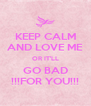 KEEP CALM AND LOVE ME OR IT'LL GO BAD !!!FOR YOU!!! - Personalised Poster A4 size