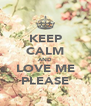 KEEP CALM AND LOVE ME PLEASE - Personalised Poster A4 size