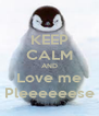 KEEP CALM AND Love me Pleeeeeese - Personalised Poster A4 size