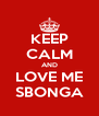 KEEP CALM AND LOVE ME SBONGA - Personalised Poster A4 size