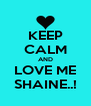KEEP CALM AND LOVE ME SHAINE..! - Personalised Poster A4 size