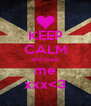 KEEP CALM and love  me xxx<3 - Personalised Poster A4 size