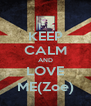 KEEP CALM AND LOVE ME(Zoe) - Personalised Poster A4 size