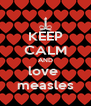 KEEP CALM AND love  measles - Personalised Poster A4 size