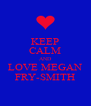 KEEP CALM AND LOVE MEGAN FRY-SMITH - Personalised Poster A4 size