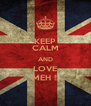 KEEP CALM AND LOVE MEH !! - Personalised Poster A4 size