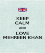 KEEP CALM AND LOVE MEHREEN KHAN - Personalised Poster A4 size