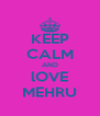 KEEP CALM AND lOVE MEHRU - Personalised Poster A4 size