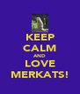 KEEP CALM AND LOVE MERKATS! - Personalised Poster A4 size