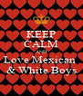 KEEP CALM AND Love Mexican  & White Boys - Personalised Poster A4 size