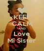 KEEP CALM AND Love Mi Sister - Personalised Poster A4 size