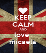 KEEP CALM AND love  micaela - Personalised Poster A4 size