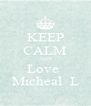 KEEP CALM AND Love  Micheal. L - Personalised Poster A4 size