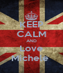 KEEP CALM AND Love Michele  - Personalised Poster A4 size
