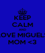 KEEP CALM AND LOVE MIGUELS MOM <3 - Personalised Poster A4 size