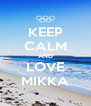 KEEP CALM AND LOVE MIKKA - Personalised Poster A4 size