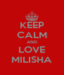 KEEP CALM AND LOVE MILISHA - Personalised Poster A4 size