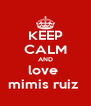 KEEP CALM AND love  mimis ruiz  - Personalised Poster A4 size